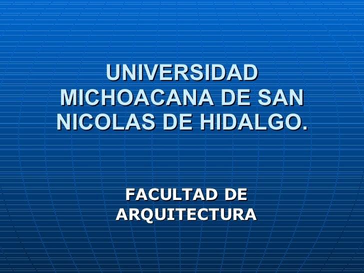 UNIVERSIDAD MICHOACANA DE SAN NICOLAS DE HIDALGO. FACULTAD DE ARQUITECTURA