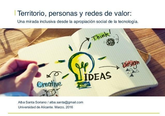 I Territorio, personas y redes de valor:  Una mirada inclusiva desde la apropiación social de la tecnología.  Alba Santa S...