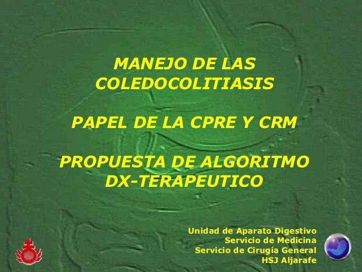 MANEJO DE LAS COLEDOCOLITIASIS PAPEL DE LA CPRE Y CRM PROPUESTA DE ALGORITMO DX-TERAPEUTICO Unidad de Aparato Digestivo Se...