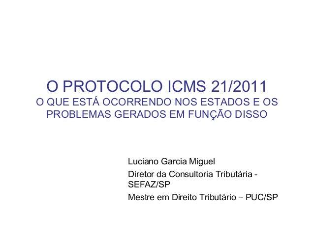 O PROTOCOLO ICMS 21/2011 O QUE ESTÁ OCORRENDO NOS ESTADOS E OS PROBLEMAS GERADOS EM FUNÇÃO DISSO Luciano Garcia Miguel Dir...