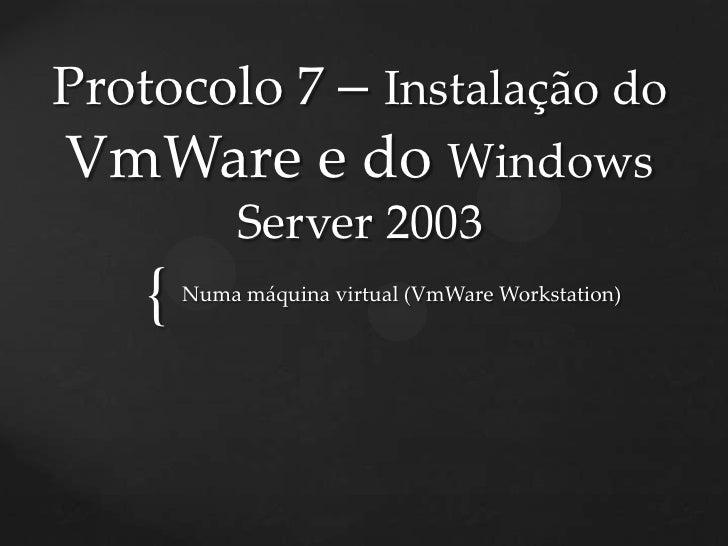 Protocolo 7 – Instalação doVmWare e do Windows             Server 2003    {   Numa máquina virtual (VmWare Workstation)