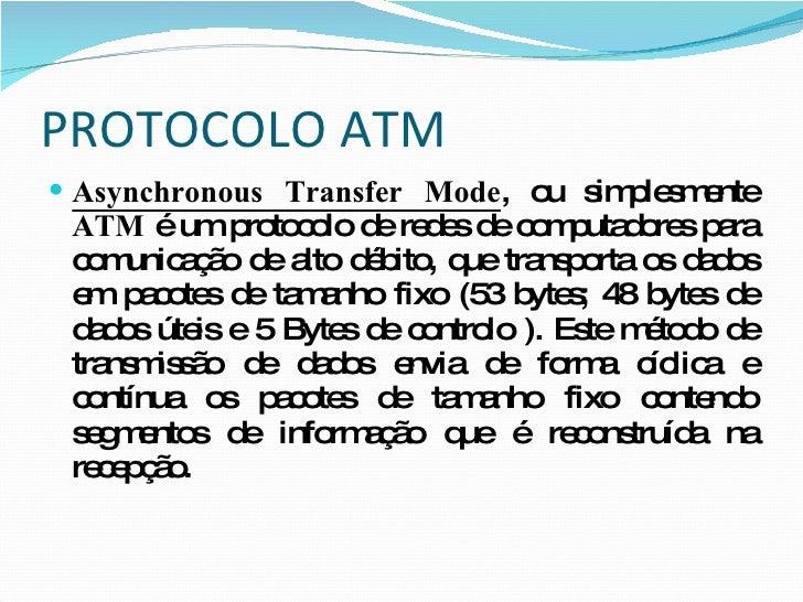 PROTOCOLO ATM <ul><li>Asynchronous Transfer Mode , ou simplesmente  ATM  é um protocolo de redes de computadores para comu...