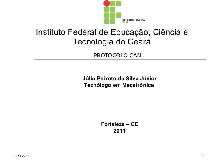 Instituto Federal de Educação, Ciência e Tecnologia do Ceará PROTOCOLO CAN  22/12/11 Júlio Peixoto da Silva Júnior Tecnólo...