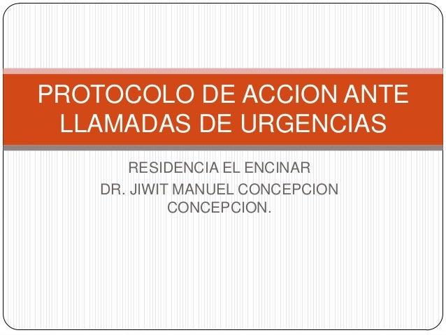 PROTOCOLO DE ACCION ANTE LLAMADAS DE URGENCIAS RESIDENCIA EL ENCINAR DR. JIWIT MANUEL CONCEPCION CONCEPCION.