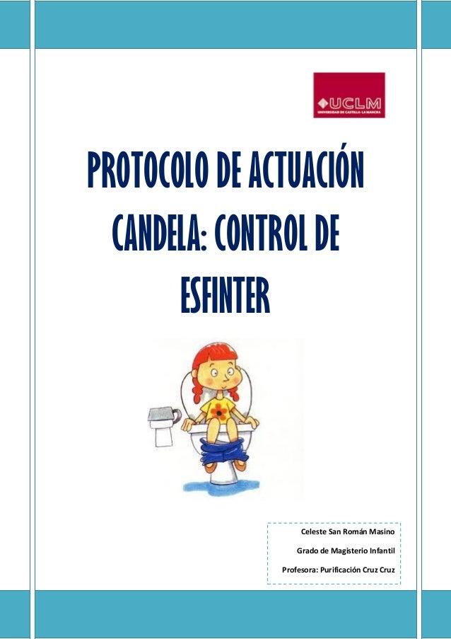 PROTOCOLO DE ACTUACIÓN CANDELA: CONTROL DE ESFINTER Celeste San Román Masino Grado de Magisterio Infantil Profesora: Purif...