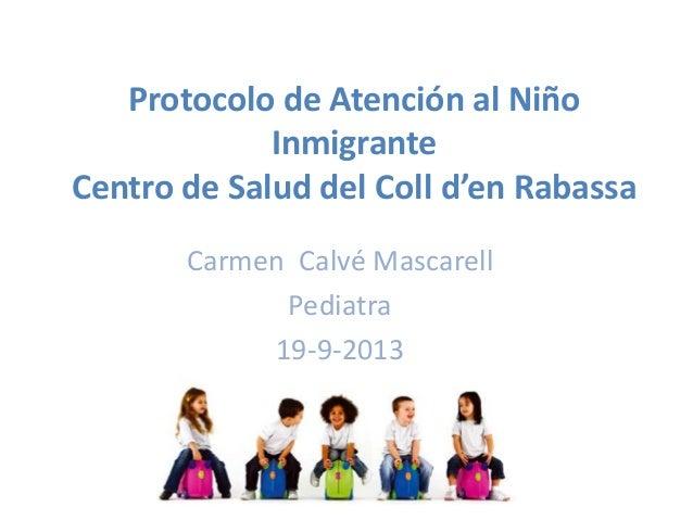 Protocolo de Atención al Niño Inmigrante Centro de Salud del Coll d'en Rabassa Carmen Calvé Mascarell Pediatra 19-9-2013