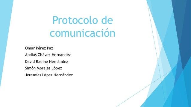 Protocolo de comunicación Omar Pérez Paz  Abdías Chávez Hernández David Racine Hernández Simón Morales López Jeremías Lópe...