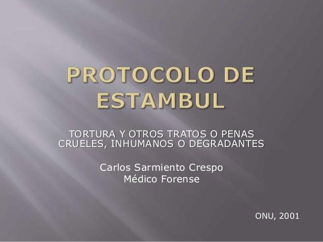 TORTURA Y OTROS TRATOS O PENAS  CRUELES, INHUMANOS O DEGRADANTES  Carlos Sarmiento Crespo  Médico Forense  ONU, 2001