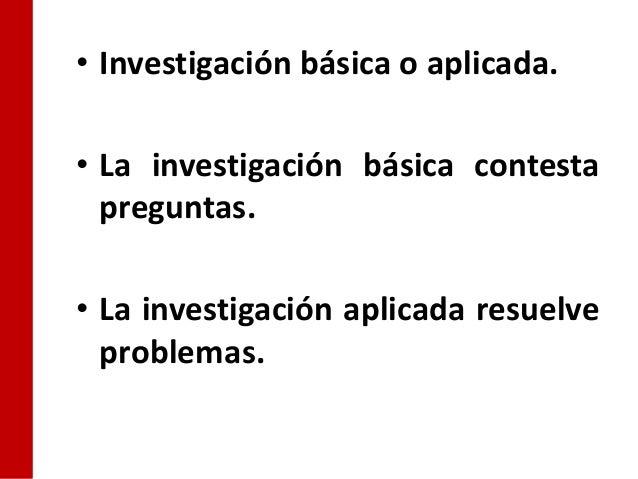 • Investigación básica o aplicada.• La investigación básica contesta  preguntas.• La investigación aplicada resuelve  prob...