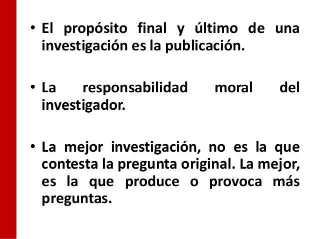 • El propósito final y último de una  investigación es la publicación.• La    responsabilidad     moral     del  investiga...