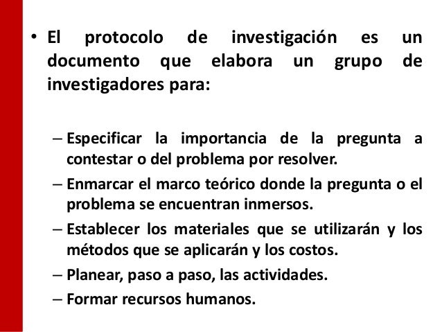 • El protocolo de investigación es un  documento que elabora un grupo de  investigadores para:  – Especificar la importanc...
