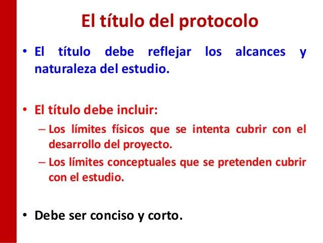 El título del protocolo• El título debe reflejar los alcances y  naturaleza del estudio.• El título debe incluir:  – Los l...