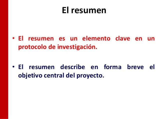 El resumen• El resumen es un elemento clave en un  protocolo de investigación.• El resumen describe en forma breve el  obj...