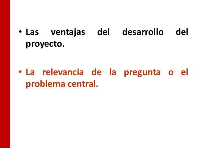 • Las ventajas   del   desarrollo   del  proyecto.• La relevancia de la pregunta o el  problema central.