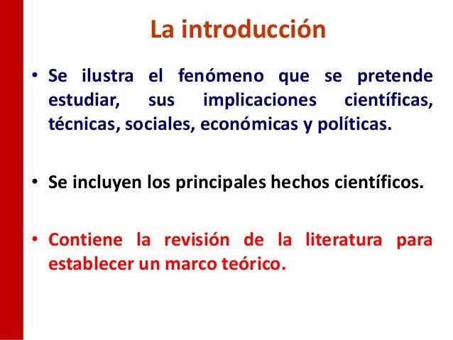 La introducción• Se ilustra el fenómeno que se pretende  estudiar, sus implicaciones científicas,  técnicas, sociales, eco...