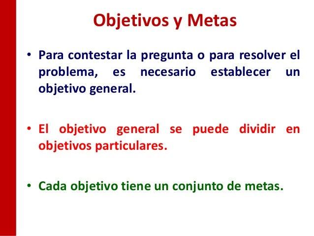 Objetivos y Metas• Para contestar la pregunta o para resolver el  problema, es necesario establecer un  objetivo general.•...