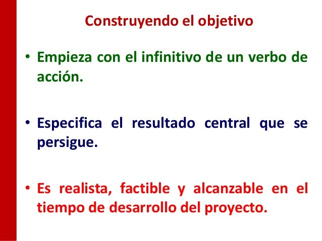 Construyendo el objetivo• Empieza con el infinitivo de un verbo de  acción.• Especifica el resultado central que se  persi...