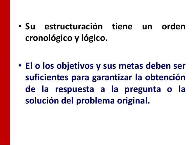 • Su estructuración tiene un orden  cronológico y lógico.• El o los objetivos y sus metas deben ser  suficientes para gara...
