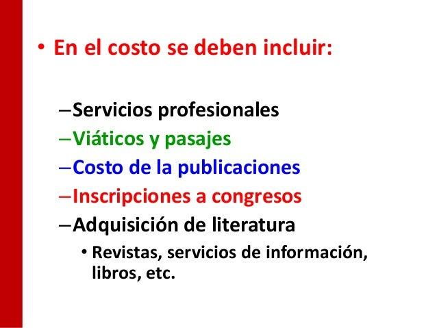 • En el costo se deben incluir:  –Servicios profesionales  –Viáticos y pasajes  –Costo de la publicaciones  –Inscripciones...