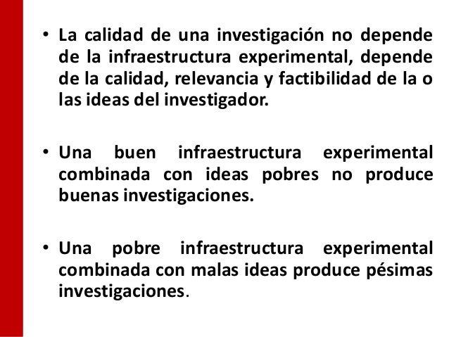 • La calidad de una investigación no depende  de la infraestructura experimental, depende  de la calidad, relevancia y fac...