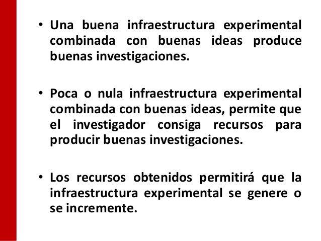 • Una buena infraestructura experimental  combinada con buenas ideas produce  buenas investigaciones.• Poca o nula infraes...