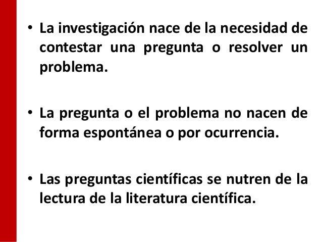 • La investigación nace de la necesidad de  contestar una pregunta o resolver un  problema.• La pregunta o el problema no ...