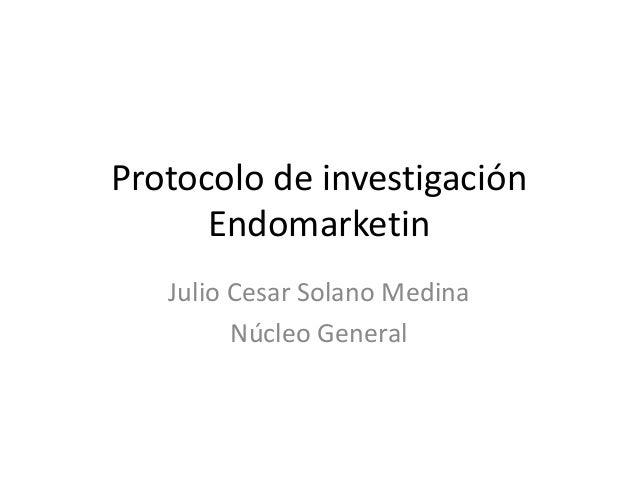 Protocolo de investigación      Endomarketin   Julio Cesar Solano Medina         Núcleo General