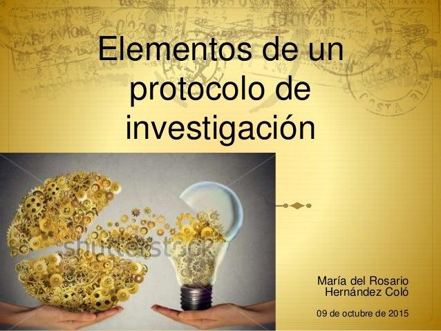 Elementos de un protocolo de investigación María del Rosario Hernández Coló 09 de octubre de 2015