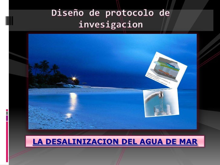 Diseño de protocolo de invesigacion<br />LA DESALINIZACION DEL AGUA DE MAR<br />