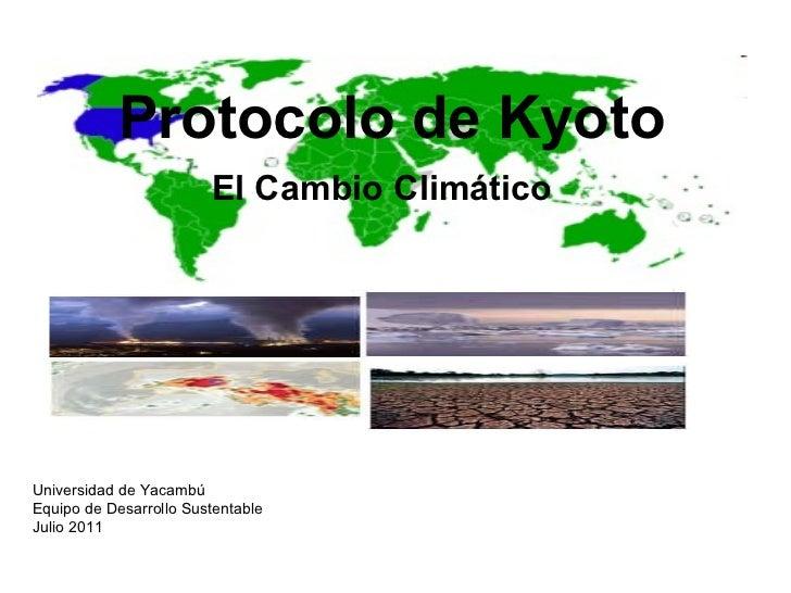Protocolo de Kyoto El Cambio Climático Universidad de Yacambú Equipo de Desarrollo Sustentable Julio 2011