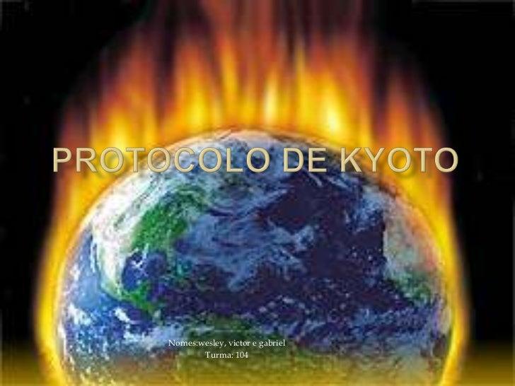Protocolo de Kyoto<br />Nomes:wesley, victor e gabriel<br />Turma: 104<br />