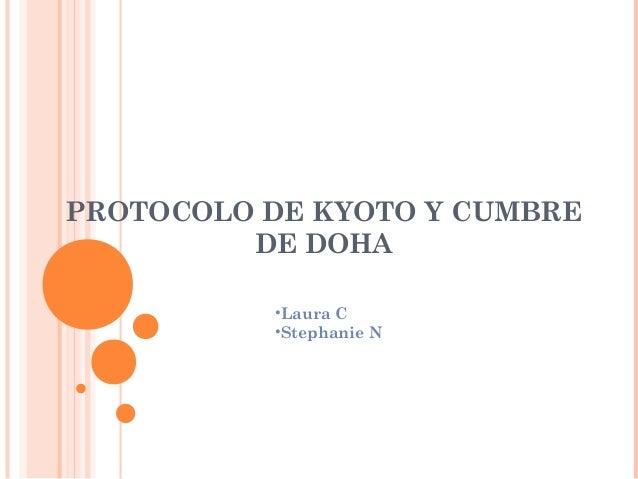 PROTOCOLO DE KYOTO Y CUMBRE         DE DOHA          •Laura C          •Stephanie N