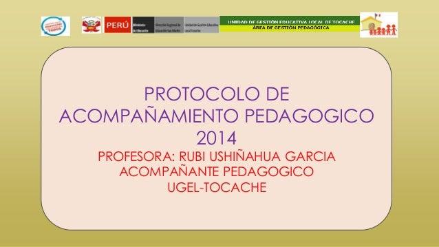 PROTOCOLO DE ACOMPAÑAMIENTO PEDAGOGICO 2014 PROFESORA: RUBI USHIÑAHUA GARCIA ACOMPAÑANTE PEDAGOGICO UGEL-TOCACHE