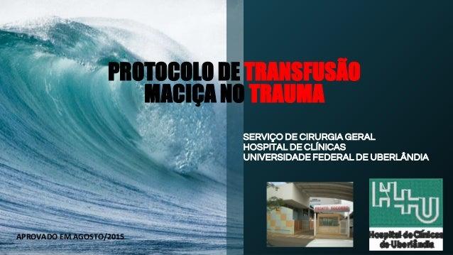 PROTOCOLO DE TRANSFUSÃO MACIÇA NO TRAUMA SERVIÇO DE CIRURGIA GERAL HOSPITAL DE CLÍNICAS UNIVERSIDADE FEDERAL DE UBERLÂNDIA...