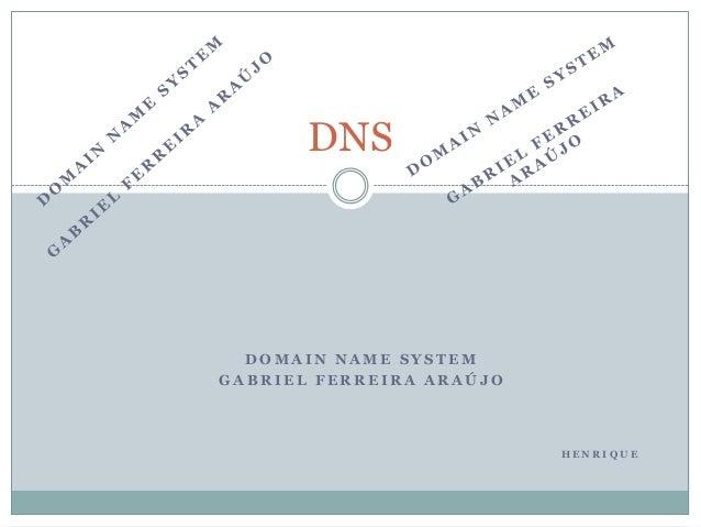 DNS  DOMAIN NAME SYSTEM GABRIEL FERREIRA ARAÚJO  HENRIQUE