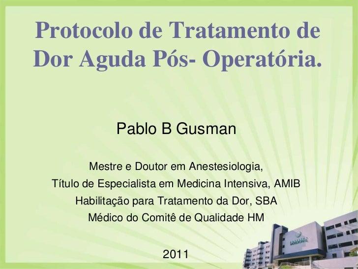 Protocolo de Tratamento de Dor Aguda Pós- Operatória.<br />Pablo B Gusman<br />Mestre e Doutorem Anestesiologia, <br />Tít...