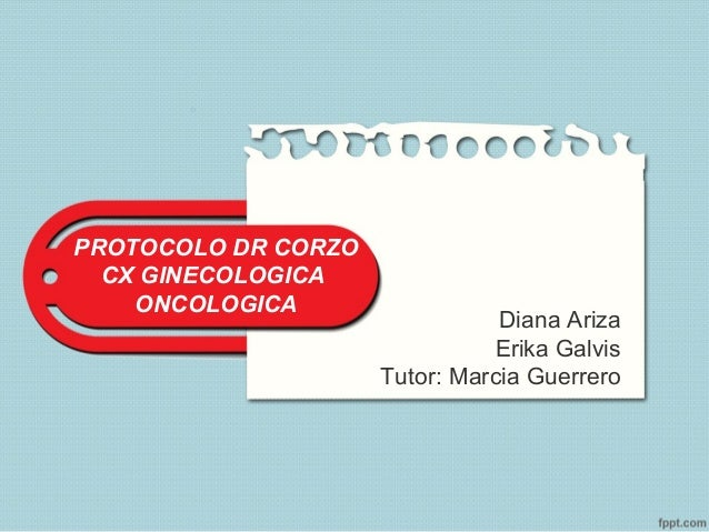 PROTOCOLO DR CORZOCX GINECOLOGICAONCOLOGICADiana ArizaErika GalvisTutor: Marcia Guerrero
