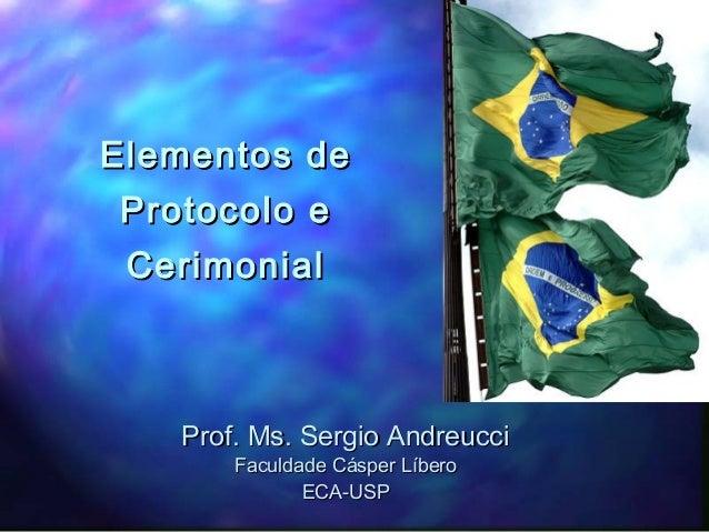 Elementos deElementos de Protocolo eProtocolo e CerimonialCerimonial Prof. Ms. Sergio AndreucciProf. Ms. Sergio Andreucci ...