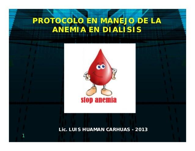 1PROTOCOLO EN MANEJO DE LAANEMIA EN DIALISISLic. LUIS HUAMAN CARHUAS - 2013