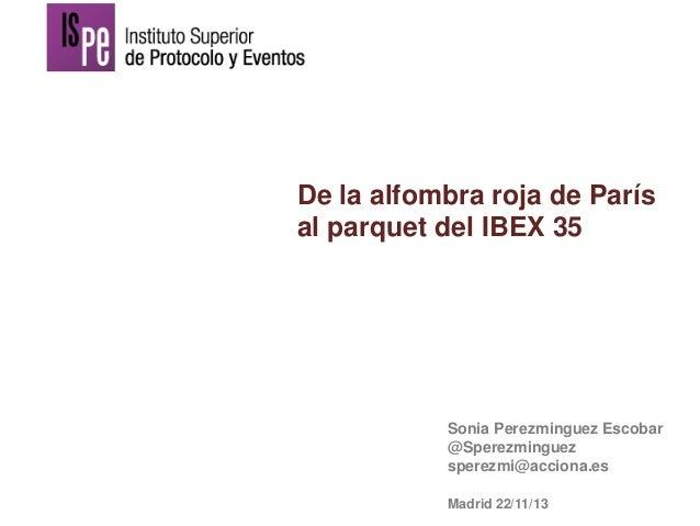 De la alfombra roja de París al parquet del IBEX 35  Sonia Perezminguez Escobar @Sperezminguez sperezmi@acciona.es Madrid ...