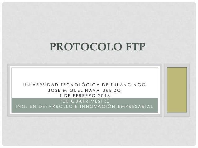 PROTOCOLO FTP  UNIVERSIDAD TECNOLÓGICA DE TULANCINGO           JOSÉ MIGUEL NAVA URBIZO              1 DE FEBRERO 2013     ...