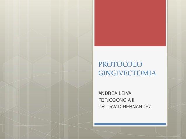 PROTOCOLO GINGIVECTOMIA ANDREA LEIVA PERIODONCIA II DR. DAVID HERNANDEZ
