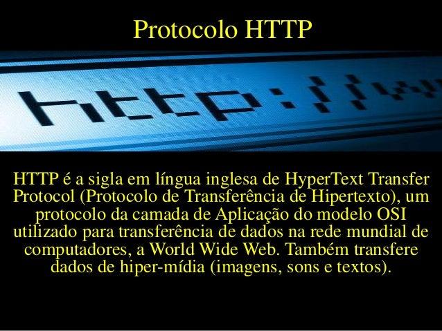 Protocolo HTTP  HTTP é a sigla em língua inglesa de HyperText Transfer Protocol (Protocolo de Transferência de Hipertexto)...
