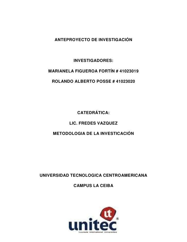 ANTEPROYECTO DE INVESTIGACIÓN<br />INVESTIGADORES:<br />MARIANELA FIGUEROA FORTÍN # 41023019<br />ROLANDO ALBERTO POSSE # ...