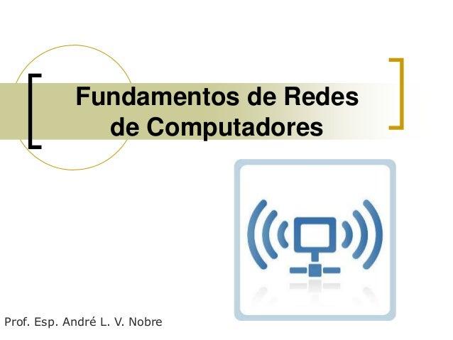 Fundamentos de Redes de Computadores  Prof. Esp. André L. V. Nobre