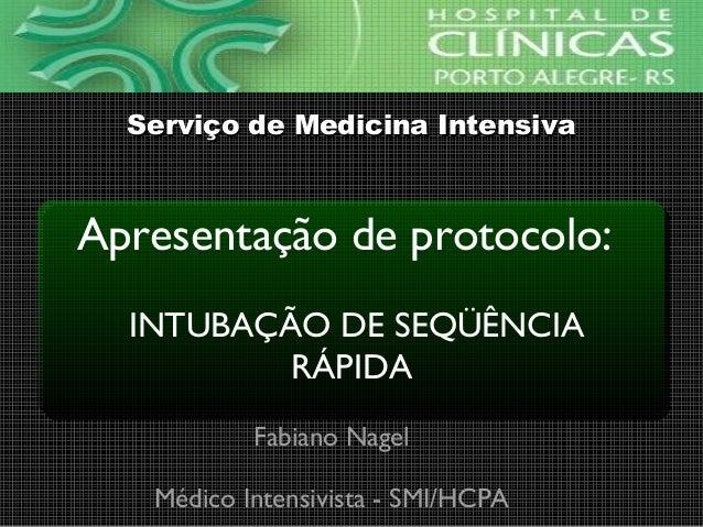 Apresentação de protocolo: INTUBAÇÃO DE SEQÜÊNCIA RÁPIDA Fabiano Nagel Médico Intensivista - SMI/HCPA Serviço de Medicina ...