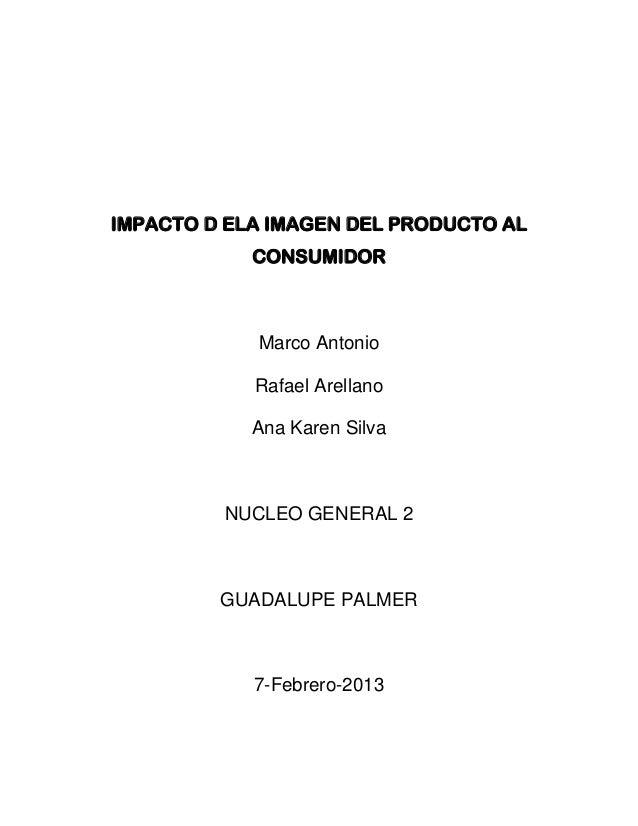 IMPACTO D ELA IMAGEN DEL PRODUCTO AL            CONSUMIDOR            Marco Antonio            Rafael Arellano            ...
