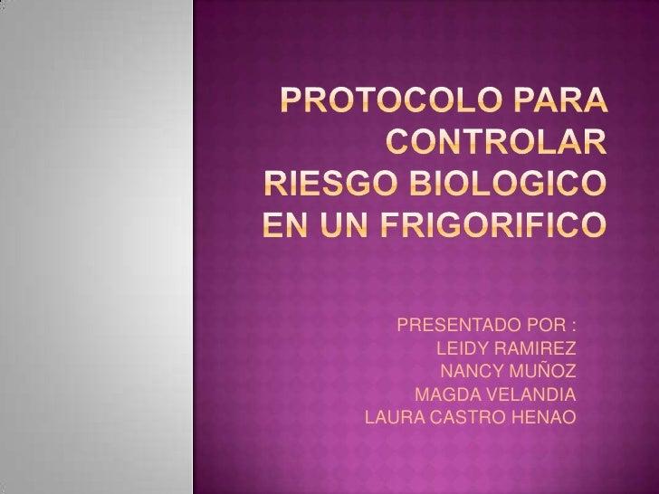 PROTOCOLO PARA CONTROLAR RIESGO BIOLOGICO EN UN FRIGORIFICO<br />PRESENTADO POR :<br />LEIDY RAMIREZ <br />NANCY MUÑOZ<br ...