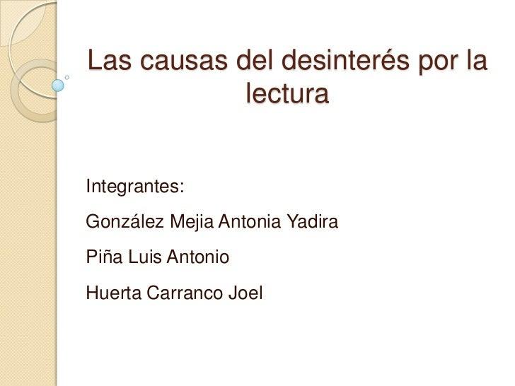 Las causas del desinterés por la            lecturaIntegrantes:González Mejia Antonia YadiraPiña Luis AntonioHuerta Carran...