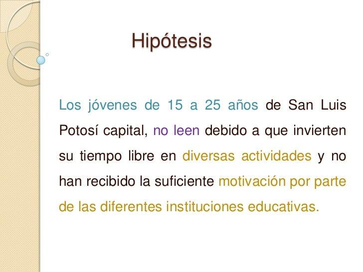 HipótesisLos jóvenes de 15 a 25 años de San LuisPotosí capital, no leen debido a que inviertensu tiempo libre en diversas ...